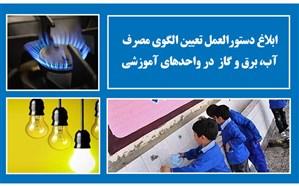 ابلاغ دستورالعمل، نحوه تعیین الگوی مصرف آب، برق و گاز طبیعی واحدهای آموزشی به استانها